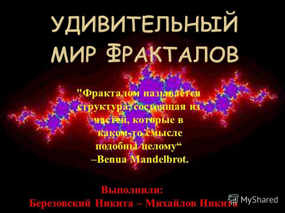 Фракталом называется структура, состоящая из частей, которые в каком-то смысле подобны целому –Benua Mandelbrot. Выполнили: Березовский Никита – Михайлов Никита