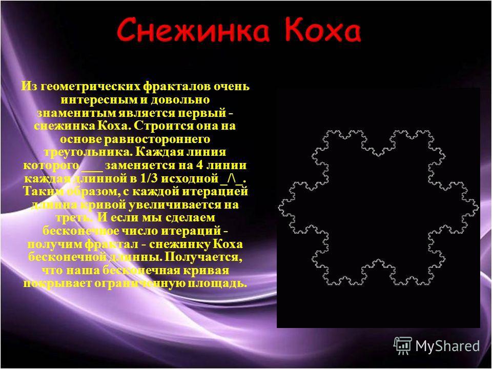 Из геометрических фракталов очень интересным и довольно знаменитым является первый - снежинка Коха. Строится она на основе равностороннего треугольника. Каждая линия которого ___ заменяется на 4 линии каждая длинной в 1/3 исходной _/\_. Таким образом