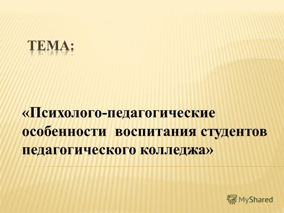 «Психолого-педагогические особенности воспитания студентов педагогического колледжа»