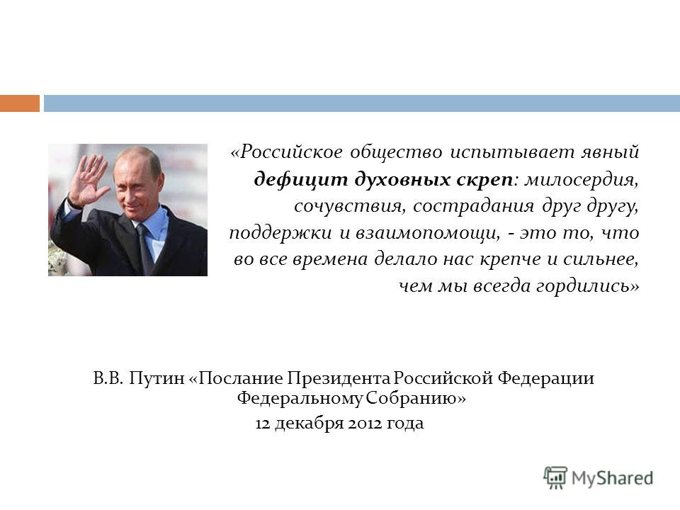 «Российское общество испытывает явный дефицит духовных скреп: милосердия, сочувствия, сострадания друг другу, поддержки и взаимопомощи, - это то, что во все времена делало нас крепче и сильнее, чем мы всегда гордились» В.В. Путин «Послание Президента