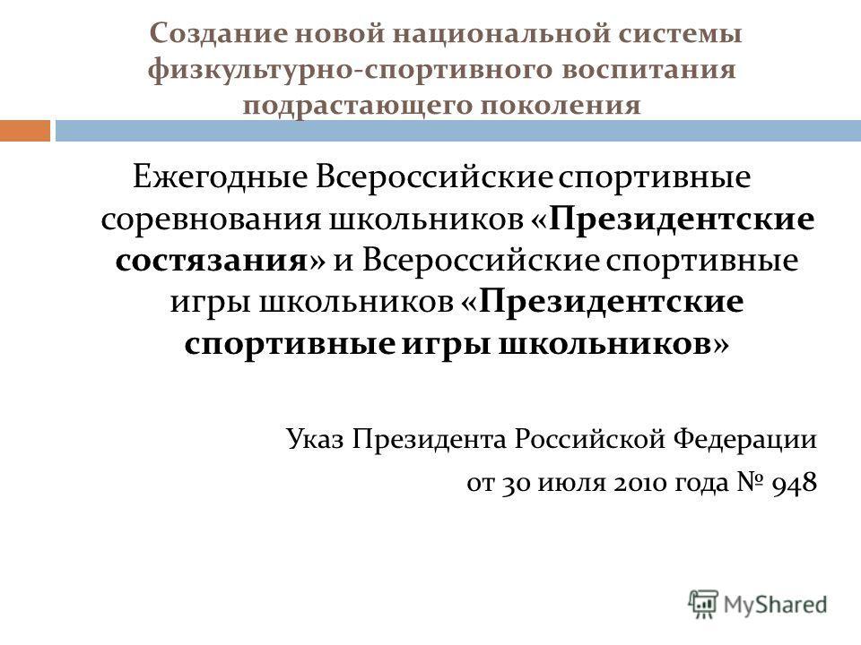Создание новой национальной системы физкультурно-спортивного воспитания подрастающего поколения Ежегодные Всероссийские спортивные соревнования школьников «Президентские состязания» и Всероссийские спортивные игры школьников «Президентские спортивные