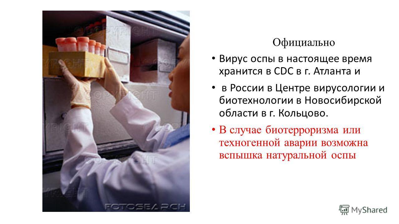 Официально Вирус оспы в настоящее время хранится в CDC в г. Атланта и в России в Центре вирусологии и биотехнологии в Новосибирской области в г. Кольцово. В случае биотерроризма или техногенной аварии возможна вспышка натуральной оспы