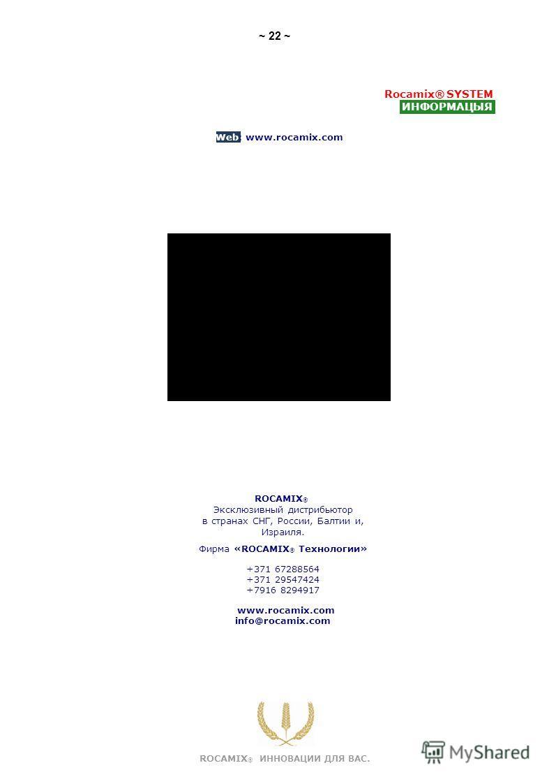 Rocamix® SYSTEM ИНФОРМАЦЫЯ Web: www.rocamix.com ROCAMIX ® ИННОВАЦИИ ДЛЯ ВАС. ~ 22 ~ ROCAMIX ® Эксклюзивный дистрибьютор в странах СНГ, России, Балтии и, Израиля. Фирма «ROCAMIX ® Технологии» +371 67288564 +371 29547424 +7916 8294917 www.rocamix.com i