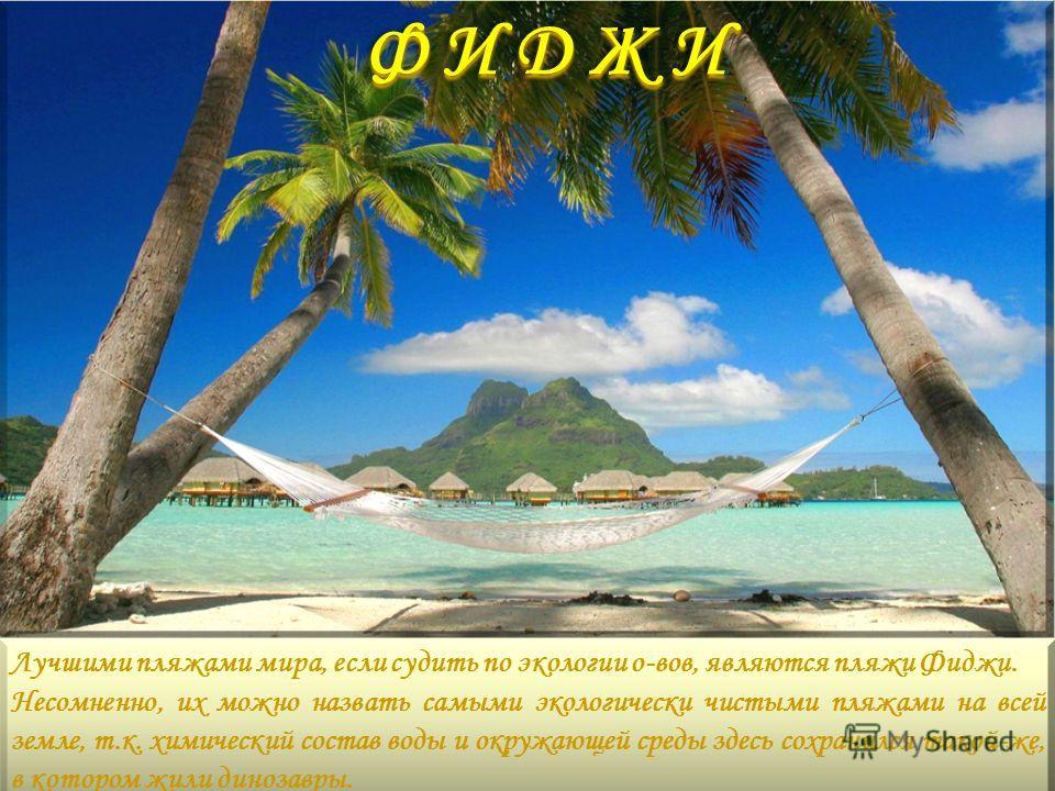 Ф И Д Ж И Лучшими пляжами мира, если судить по экологии о-вов, являются пляжи Фиджи. Несомненно, их можно назвать самыми экологически чистыми пляжами на всей земле, т.к. химический состав воды и окружающей среды здесь сохранился такой-же, в котором ж