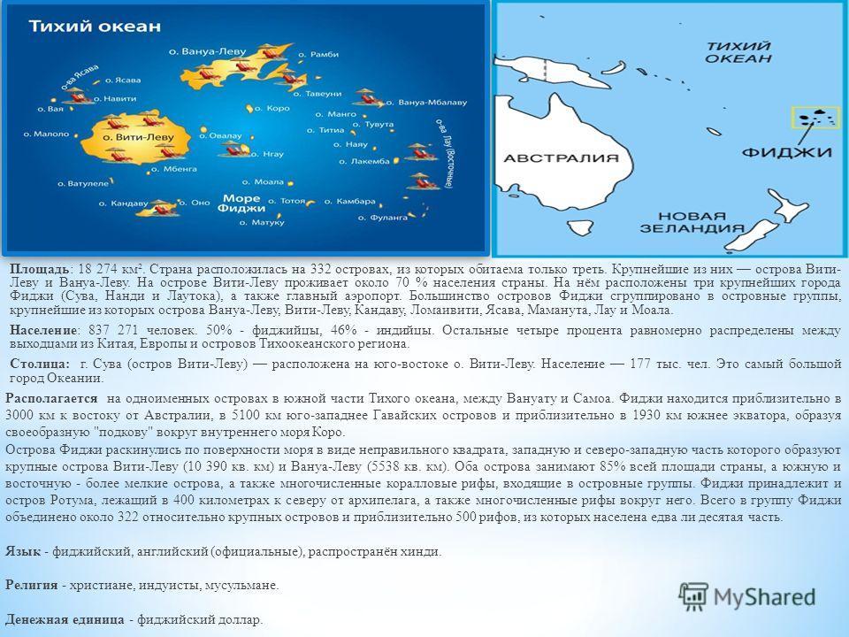 Площадь: 18 274 км². Страна расположилась на 332 островах, из которых обитаема только треть. Крупнейшие из них острова Вити- Леву и Вануа-Леву. На острове Вити-Леву проживает около 70 % населения страны. На нём расположены три крупнейших города Фиджи
