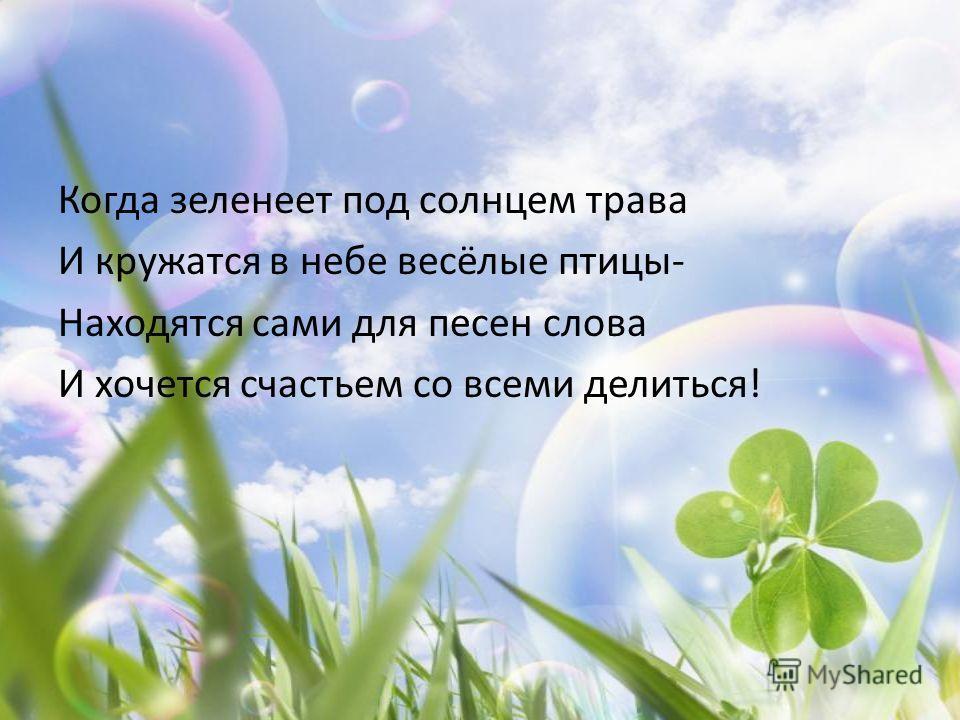 Когда зеленеет под солнцем трава И кружатся в небе весёлые птицы- Находятся сами для песен слова И хочется счастьем со всеми делиться!