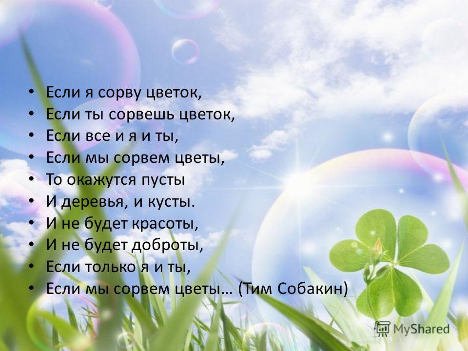 Если я сорву цветок, Если ты сорвешь цветок, Если все и я и ты, Если мы сорвем цветы, То окажутся пусты И деревья, и кусты. И не будет красоты, И не будет доброты, Если только я и ты, Если мы сорвем цветы… (Тим Собакин)