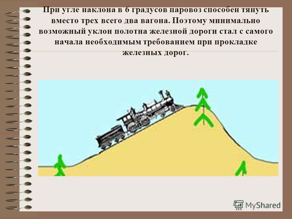 При yгле наклона в 6 градусов паровоз способен тянуть вместо трех всего два вагона. Поэтому минимально возможный уклон полотна железной дороги стал с caмoгo начала необходимым требованием при прокладке железных дорог.