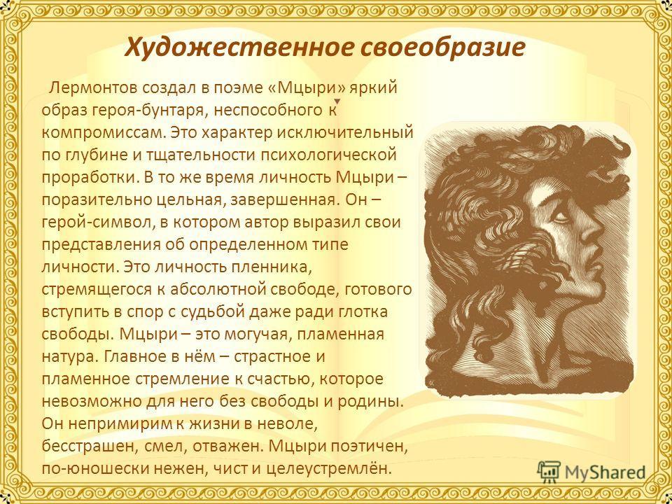 Лермонтов создал в поэме «Мцыри» яркий образ героя-бунтаря, неспособного к компромиссам. Это характер исключительный по глубине и тщательности психологической проработки. В то же время личность Мцыри – поразительно цельная, завершенная. Он – герой-си