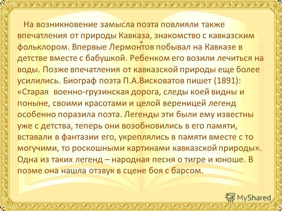На возникновение замысла поэта повлияли также впечатления от природы Кавказа, знакомство с кавказским фольклором. Впервые Лермонтов побывал на Кавказе в детстве вместе с бабушкой. Ребенком его возили лечиться на воды. Позже впечатления от кавказской