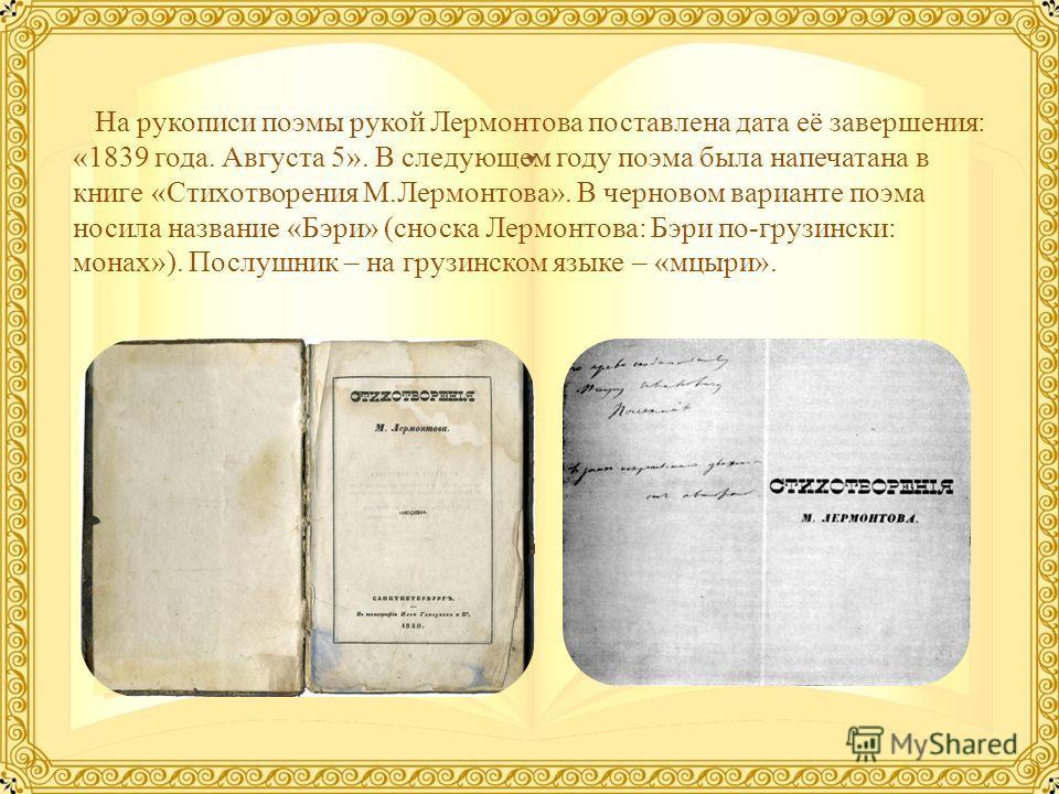 На рукописи поэмы рукой Лермонтова поставлена дата её завершения: «1839 года. Августа 5». В следующем году поэма была напечатана в книге «Стихотворения М.Лермонтова». В черновом варианте поэма носила название «Бэри» (сноска Лермонтова: Бэри по-грузин
