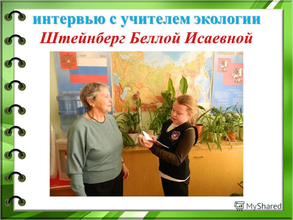 интервью с учителем экологии интервью с учителем экологии Штейнберг Беллой Исаевной