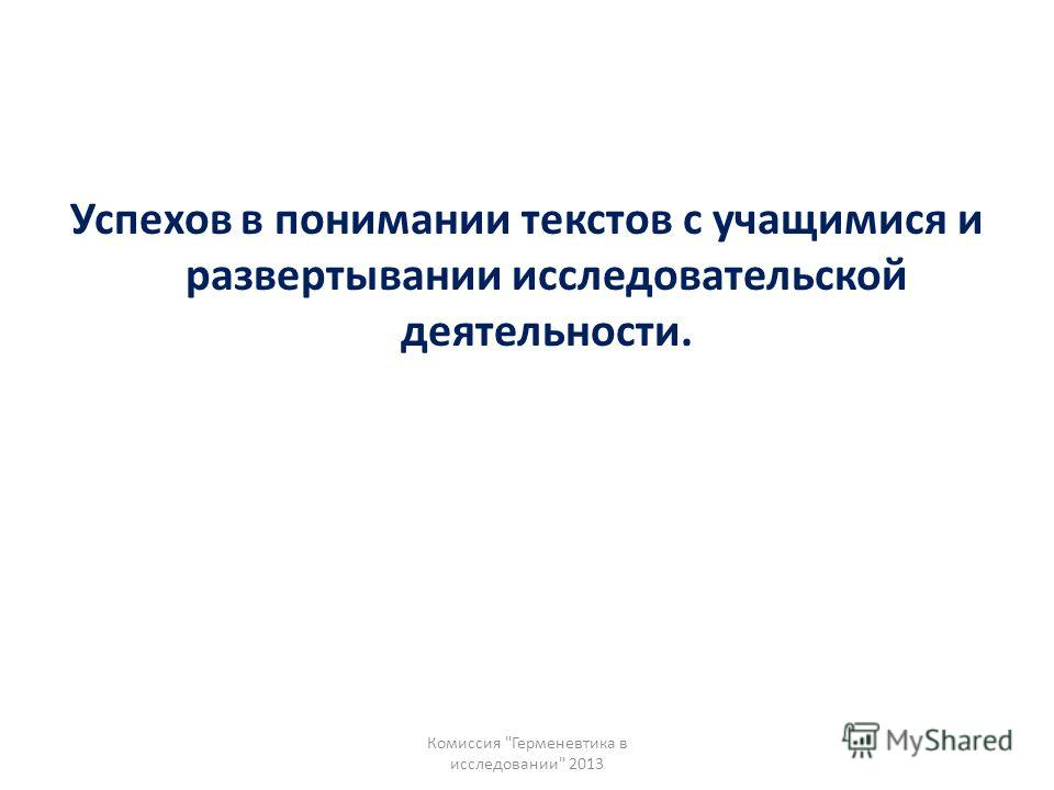 Успехов в понимании текстов с учащимися и развертывании исследовательской деятельности. Комиссия Герменевтика в исследовании 2013