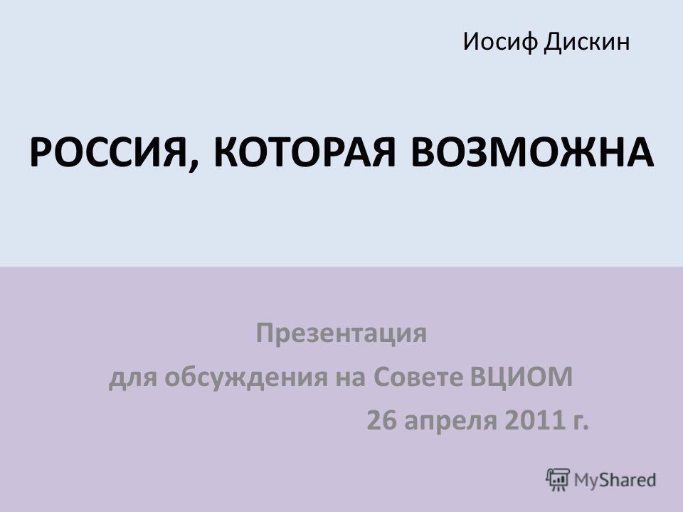 Иосиф Дискин РОССИЯ, КОТОРАЯ ВОЗМОЖНА Презентация для обсуждения на Совете ВЦИОМ 26 апреля 2011 г.