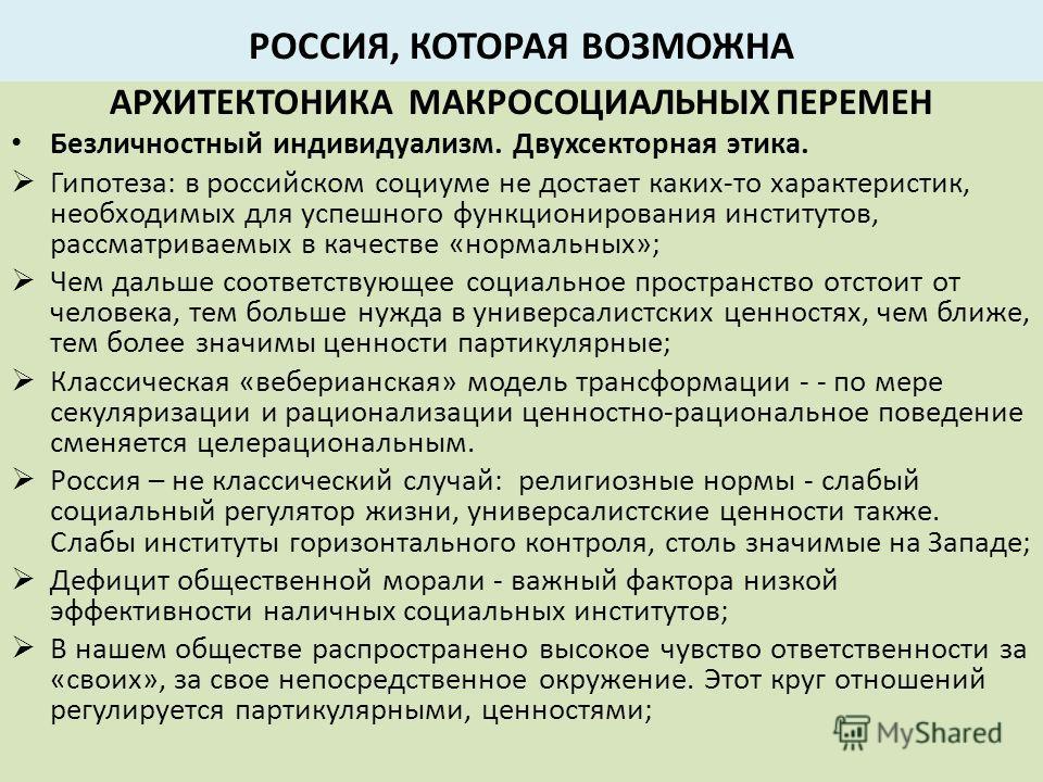 РОССИЯ, КОТОРАЯ ВОЗМОЖНА АРХИТЕКТОНИКА МАКРОСОЦИАЛЬНЫХ ПЕРЕМЕН Безличностный индивидуализм. Двухсекторная этика. Гипотеза: в российском социуме не достает каких-то характеристик, необходимых для успешного функционирования институтов, рассматриваемых