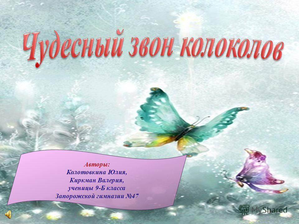 Авторы: Колотовкина Юлия, Киркман Валерия, ученицы 9-Б класса Запорожской гимназии 47