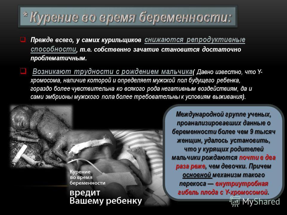 Прежде всего, у самих курильщиков снижаются репродуктивные способности, т.е. собственно зачатие становится достаточно проблематичным. Возникают трудности с рождением мальчика Возникают трудности с рождением мальчика ( Давно известно, что Y- хромосома