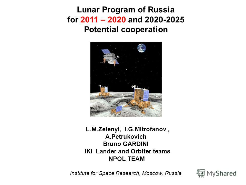 Lunar Program of Russia for 2011 – 2020 and 2020-2025 Potential cooperation L.M.Zelenyi, I.G.Mitrofanov, A.Petrukovich Bruno GARDINI IKI Lander and Orbiter teams NPOL TEAM Institute for Space Research, Moscow, Russia