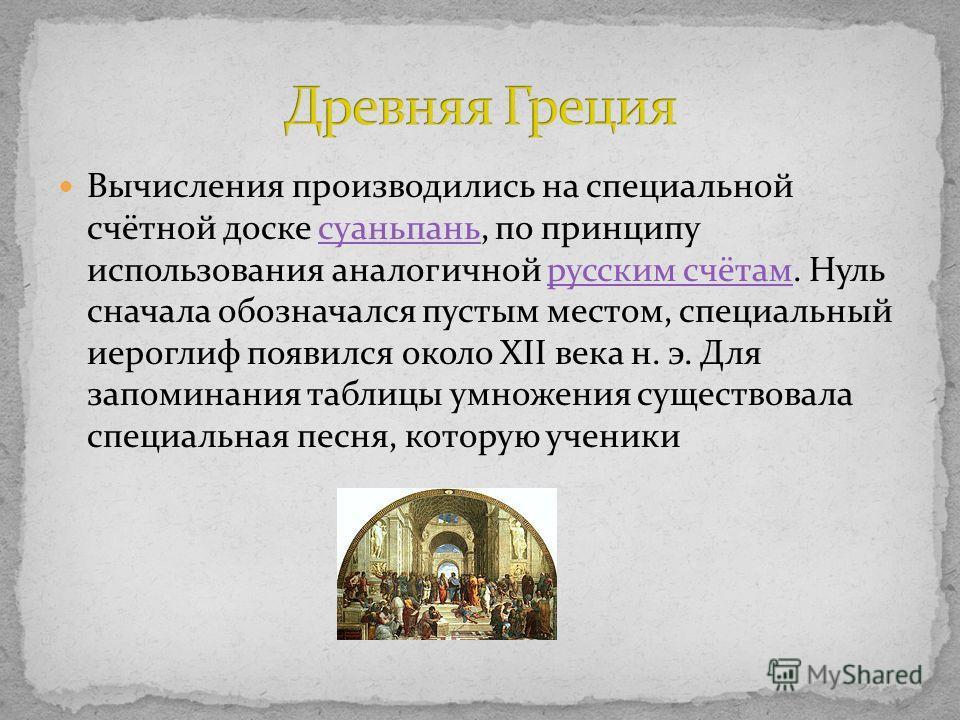 Вычисления производились на специальной счётной доске суаньпань, по принципу использования аналогичной русским счётам. Нуль сначала обозначался пустым местом, специальный иероглиф появился около XII века н. э. Для запоминания таблицы умножения сущест