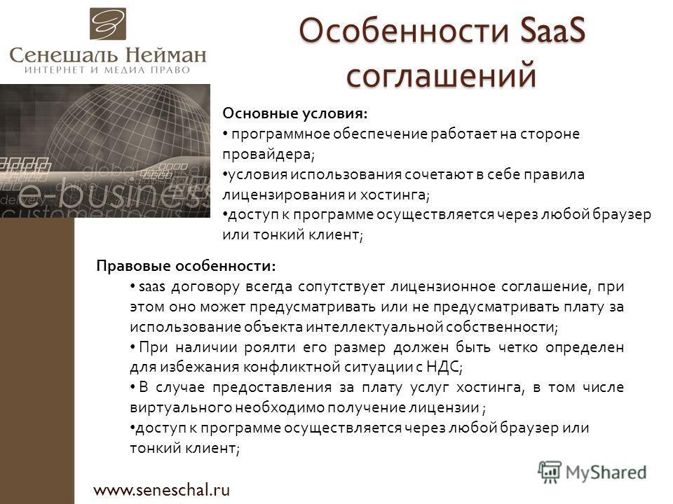 Особенности SaaS соглашений www.seneschal.ru Основные условия: программное обеспечение работает на стороне провайдера; условия использования сочетают в себе правила лицензирования и хостинга; доступ к программе осуществляется через любой браузер или