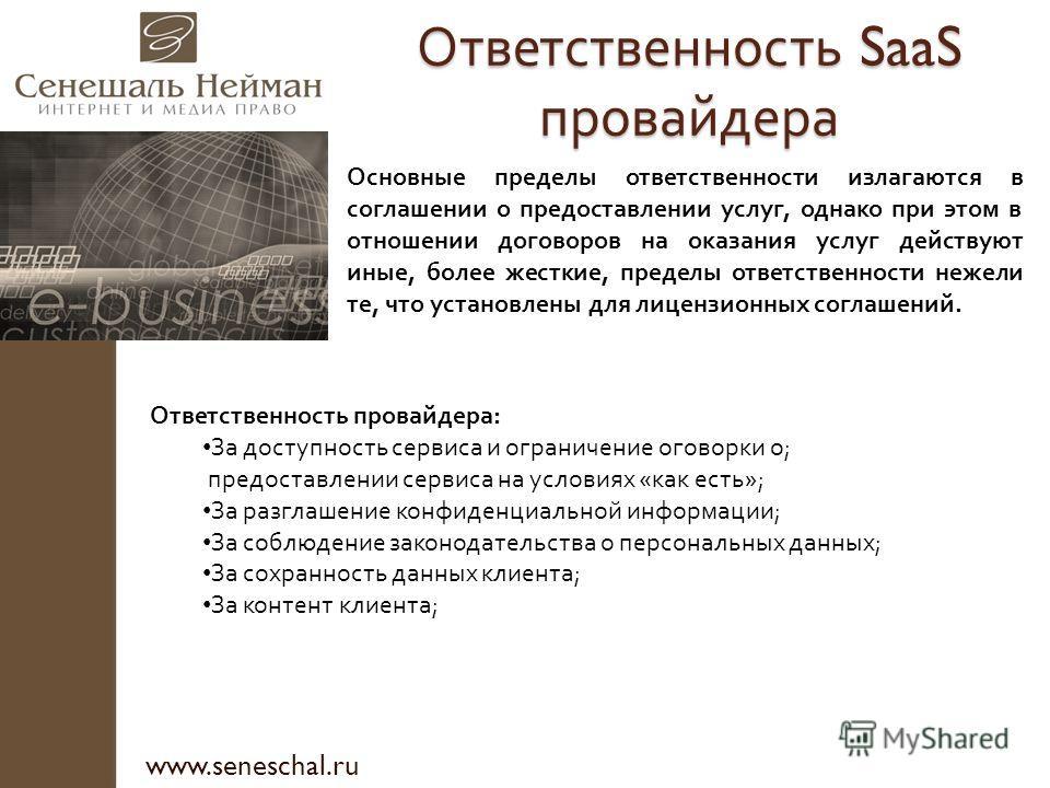 Ответственность SaaS провайдера www.seneschal.ru Основные пределы ответственности излагаются в соглашении о предоставлении услуг, однако при этом в отношении договоров на оказания услуг действуют иные, более жесткие, пределы ответственности нежели те