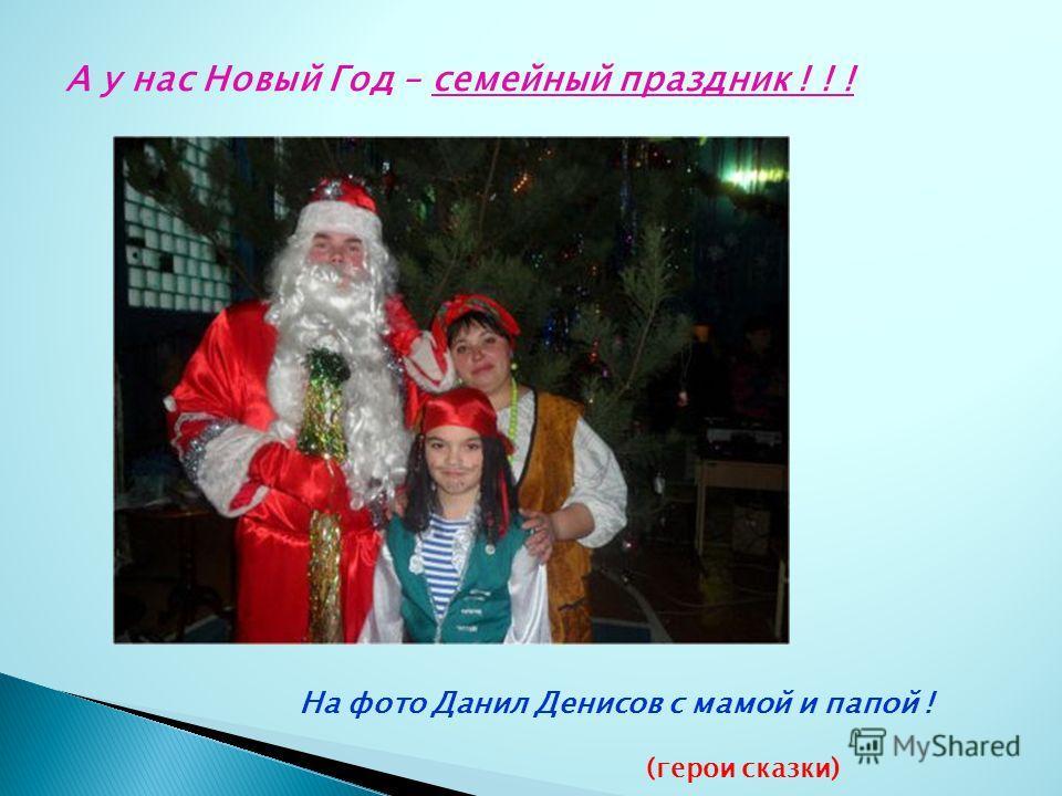 А у нас Новый Год – семейный праздник ! ! ! На фото Данил Денисов с мамой и папой ! (герои сказки)