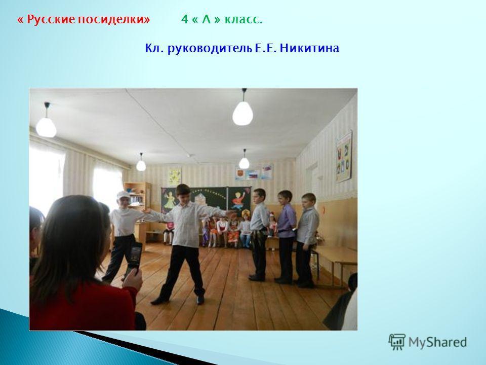 « Русские посиделки» 4 « А » класс. Кл. руководитель Е.Е. Никитина