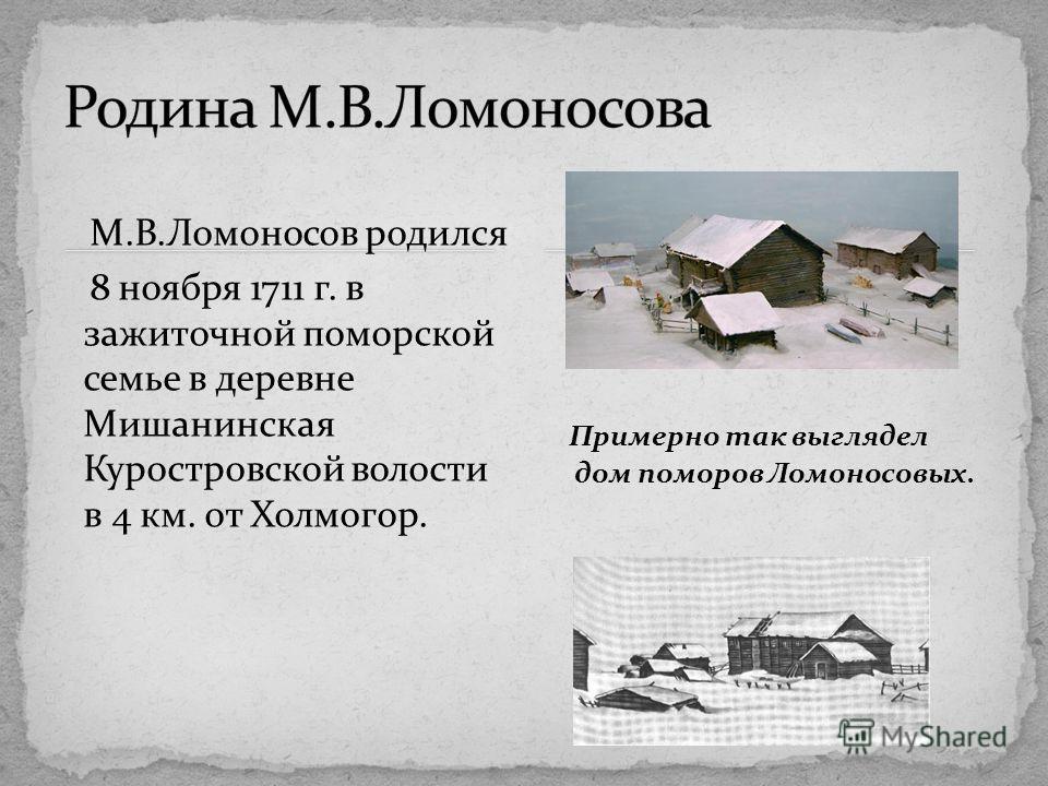 М.В.Ломоносов родился 8 ноября 1711 г. в зажиточной поморской семье в деревне Мишанинская Куростровской волости в 4 км. от Холмогор. Примерно так выглядел дом поморов Ломоносовых.