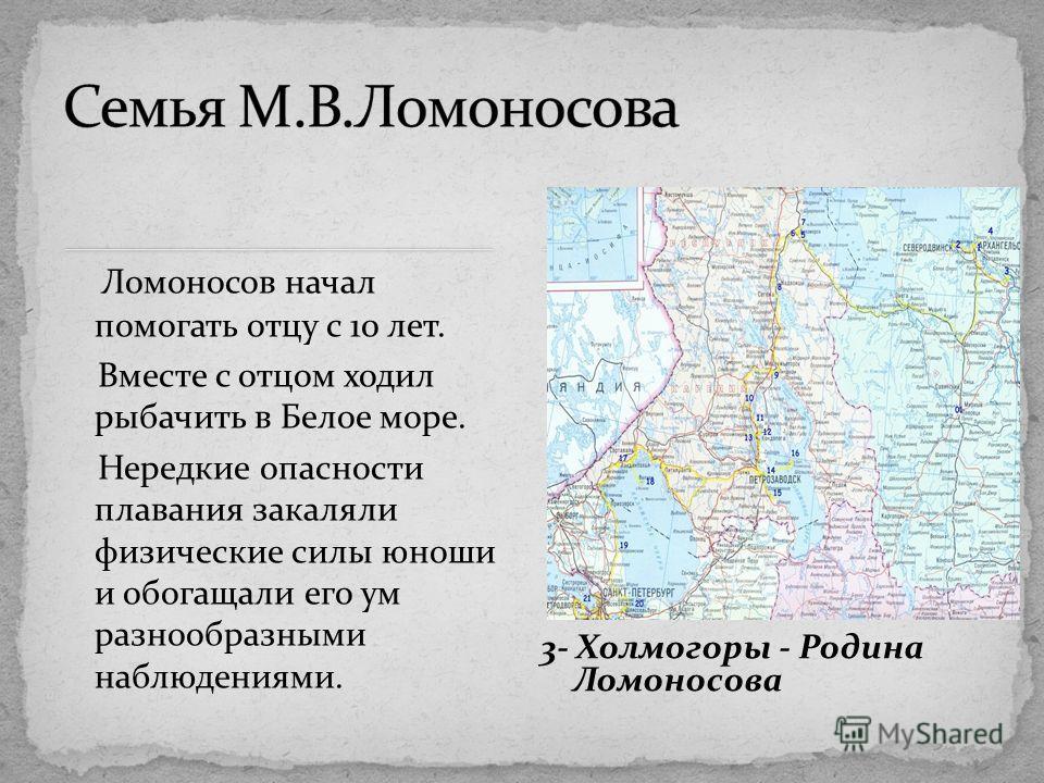 Ломоносов начал помогать отцу с 10 лет. Вместе с отцом ходил рыбачить в Белое море. Нередкие опасности плавания закаляли физические силы юноши и обогащали его ум разнообразными наблюдениями. 3- Холмогоры - Родина Ломоносова