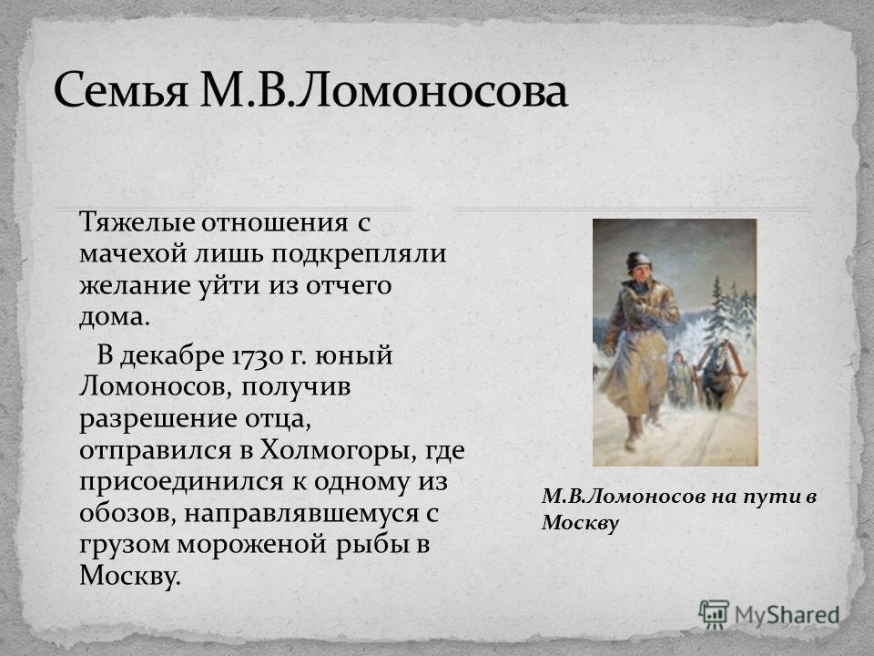 Тяжелые отношения с мачехой лишь подкрепляли желание уйти из отчего дома. В декабре 1730 г. юный Ломоносов, получив разрешение отца, отправился в Холмогоры, где присоединился к одному из обозов, направлявшемуся с грузом мороженой рыбы в Москву. М.В.Л