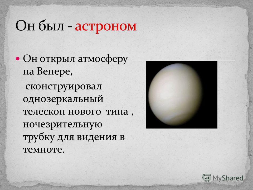 Он открыл атмосферу на Венере, сконструировал однозеркальный телескоп нового типа, ночезрительную трубку для видения в темноте.