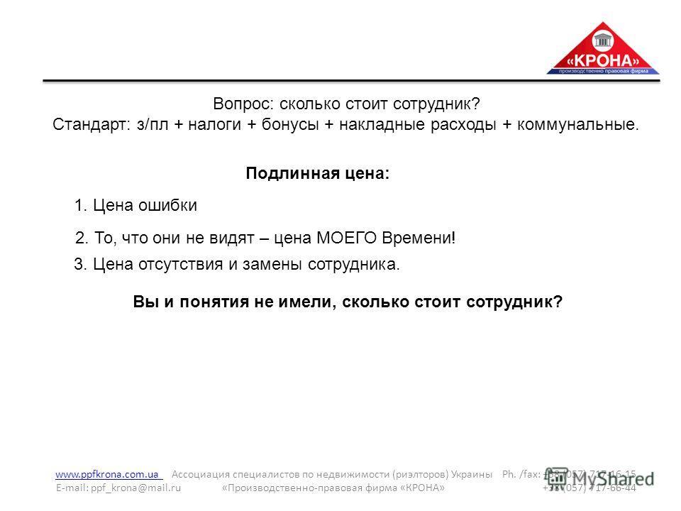 www.ppfkrona.com.ua www.ppfkrona.com.ua Ассоциация специалистов по недвижимости (риэлторов) Украины Ph. /fax: +38 (057) 717-16-15 E-mail: ppf_krona@mail.ru «Производственно-правовая фирма «КРОНА» +38 (057) 717-66-44 Вопрос: сколько стоит сотрудник? С