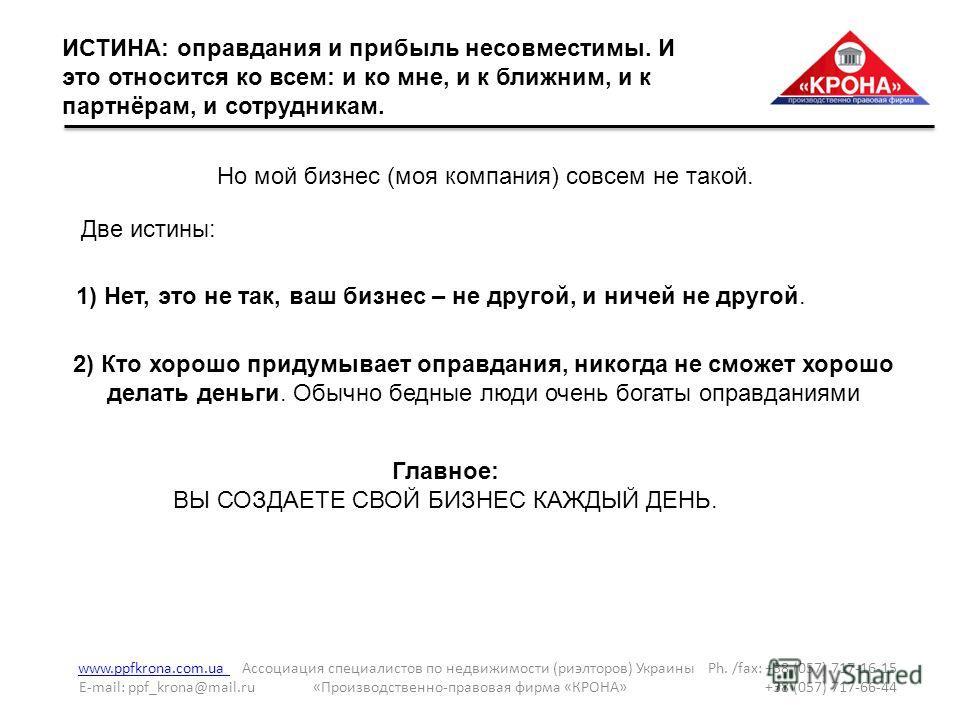 ИСТИНА: оправдания и прибыль несовместимы. И это относится ко всем: и ко мне, и к ближним, и к партнёрам, и сотрудникам. www.ppfkrona.com.ua www.ppfkrona.com.ua Ассоциация специалистов по недвижимости (риэлторов) Украины Ph. /fax: +38 (057) 717-16-15