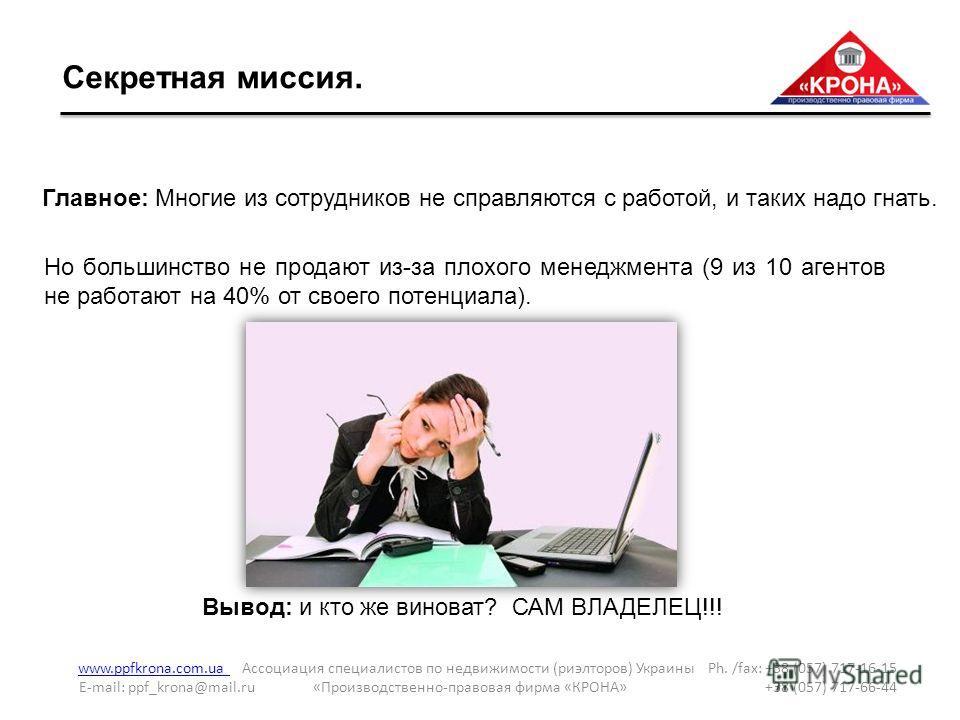 Секретная миссия. www.ppfkrona.com.ua www.ppfkrona.com.ua Ассоциация специалистов по недвижимости (риэлторов) Украины Ph. /fax: +38 (057) 717-16-15 E-mail: ppf_krona@mail.ru «Производственно-правовая фирма «КРОНА» +38 (057) 717-66-44 Главное: Многие