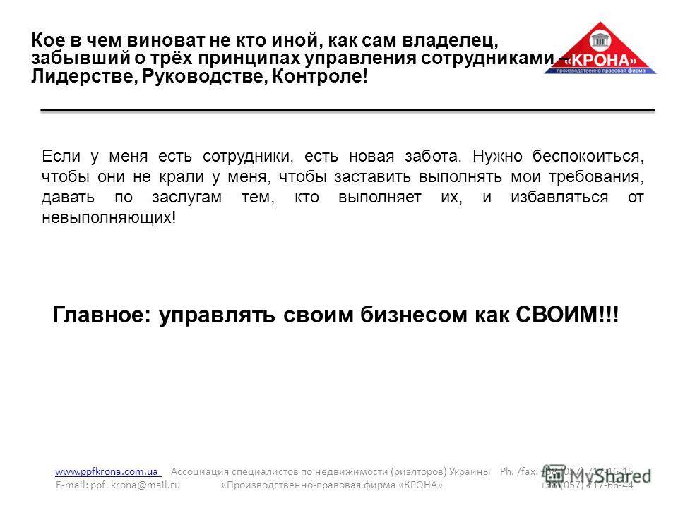 Кое в чем виноват не кто иной, как сам владелец, забывший о трёх принципах управления сотрудниками – Лидерстве, Руководстве, Контроле! www.ppfkrona.com.ua www.ppfkrona.com.ua Ассоциация специалистов по недвижимости (риэлторов) Украины Ph. /fax: +38 (