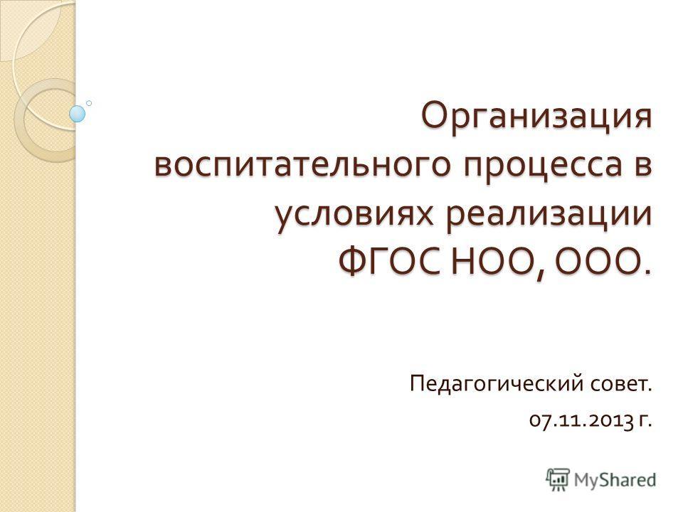 Организация воспитательного процесса в условиях реализации ФГОС НОО, ООО. Педагогический совет. 07.11.2013 г.