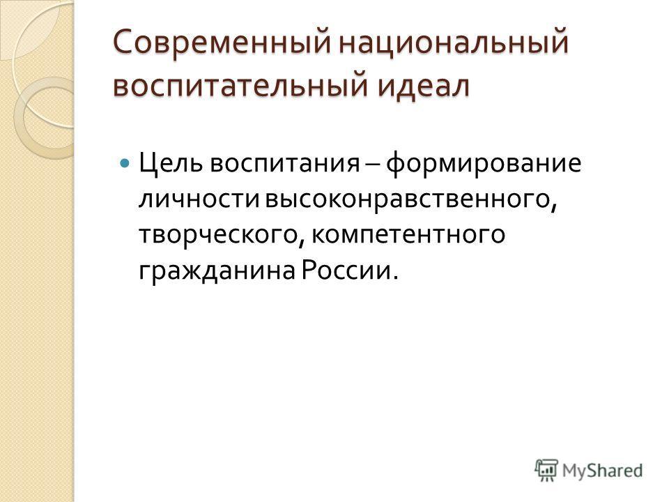 Современный национальный воспитательный идеал Цель воспитания – формирование личности высоконравственного, творческого, компетентного гражданина России.