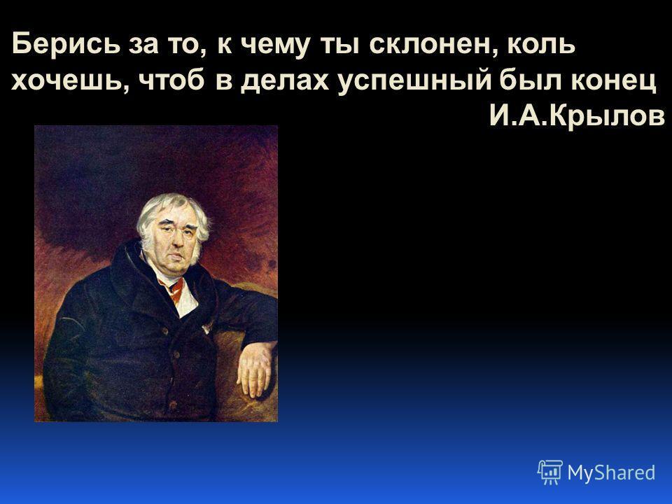 Берись за то, к чему ты склонен, коль хочешь, чтоб в делах успешный был конец И.А.Крылов