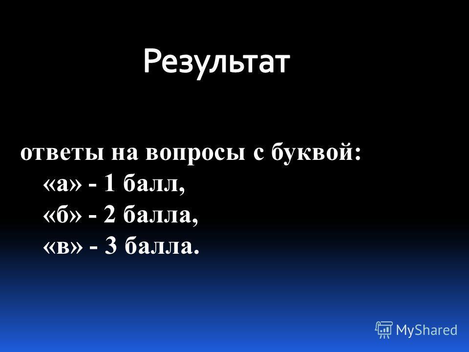 ответы на вопросы с буквой: «а» - 1 балл, «б» - 2 балла, «в» - 3 балла.