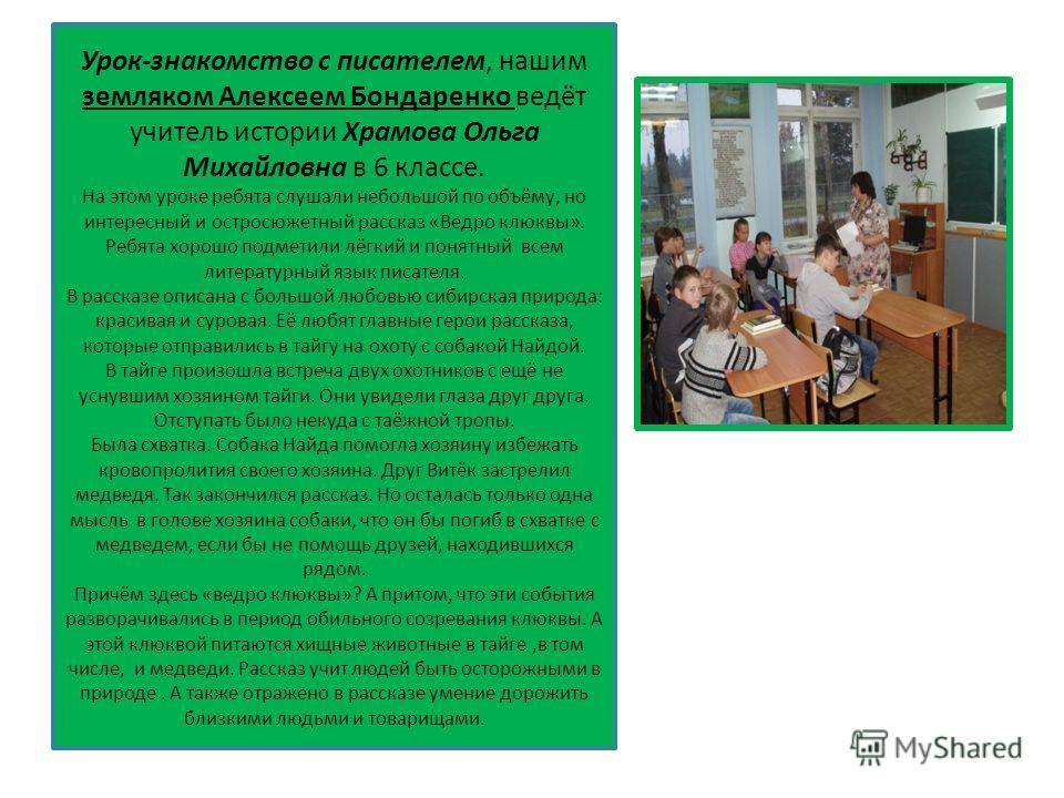 Урок-знакомство с писателем, нашим земляком Алексеем Бондаренко ведёт учитель истории Храмова Ольга Михайловна в 6 классе. На этом уроке ребята слушали небольшой по объёму, но интересный и остросюжетный рассказ «Ведро клюквы». Ребята хорошо подметили