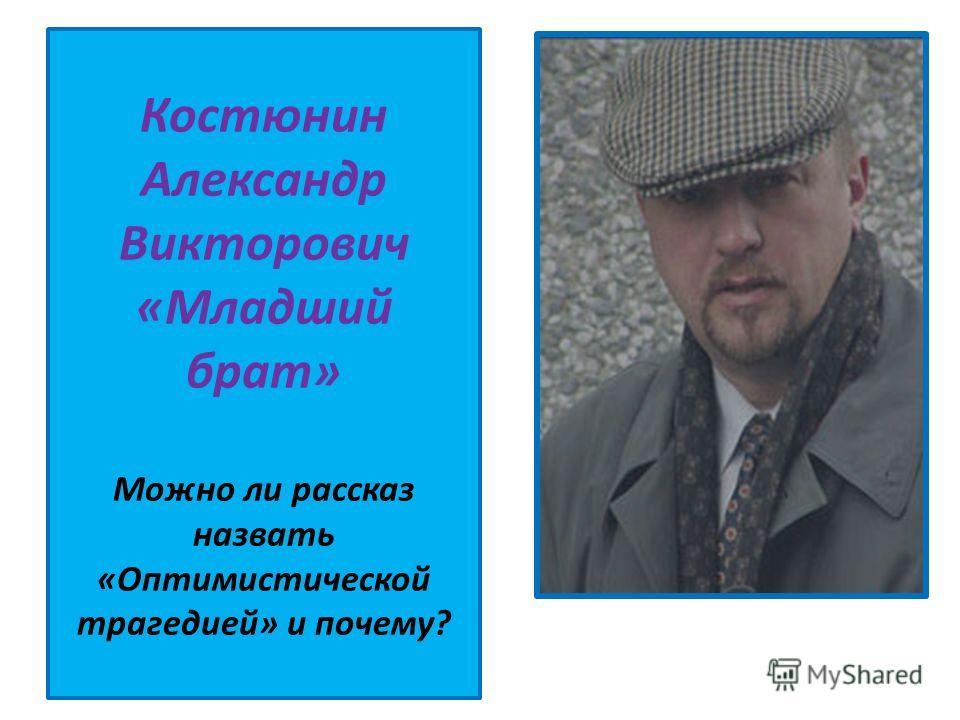 Костюнин Александр Викторович «Младший брат» Можно ли рассказ назвать «Оптимистической трагедией» и почему?