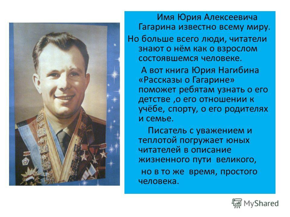 Имя Юрия Алексеевича Гагарина известно всему миру. Но больше всего люди, читатели знают о нём как о взрослом состоявшемся человеке. А вот книга Юрия Нагибина «Рассказы о Гагарине» поможет ребятам узнать о его детстве,о его отношении к учёбе, спорту,