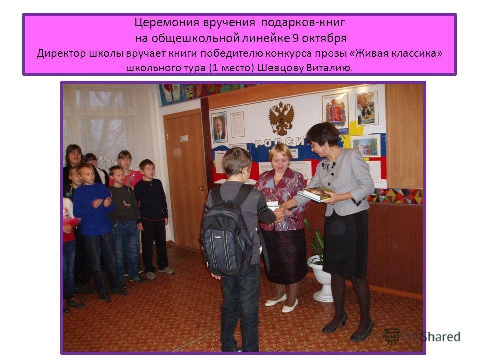 Церемония вручения подарков-книг на общешкольной линейке 9 октября Директор школы вручает книги победителю конкурса прозы «Живая классика» школьного тура (1 место) Шевцову Виталию.