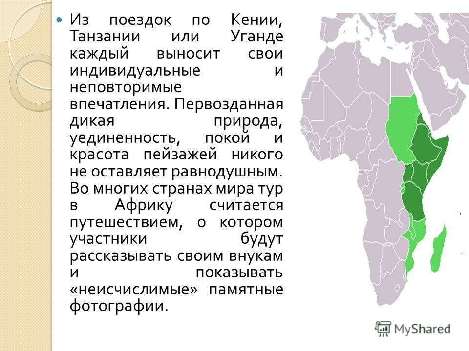 Из поездок по Кении, Танзании или Уганде каждый выносит свои индивидуальные и неповторимые впечатления. Первозданная дикая природа, уединенность, покой и красота пейзажей никого не оставляет равнодушным. Во многих странах мира тур в Африку считается