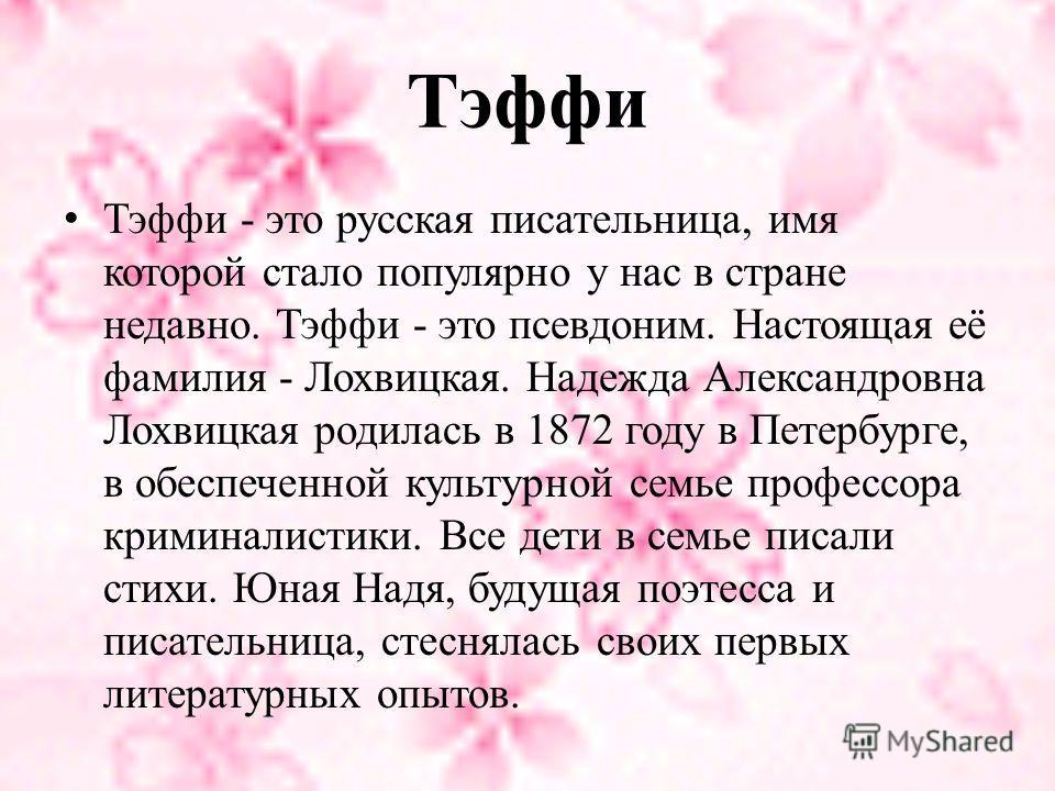Тэффи Тэффи - это русская писательница, имя которой стало популярно у нас в стране недавно. Тэффи - это псевдоним. Настоящая её фамилия - Лохвицкая. Надежда Александровна Лохвицкая родилась в 1872 году в Петербурге, в обеспеченной культурной семье пр