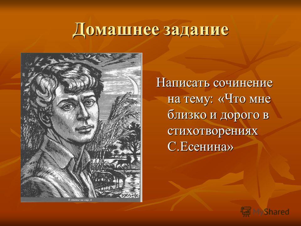 Домашнее задание Написать сочинение на тему: «Что мне близко и дорого в стихотворениях С.Есенина»