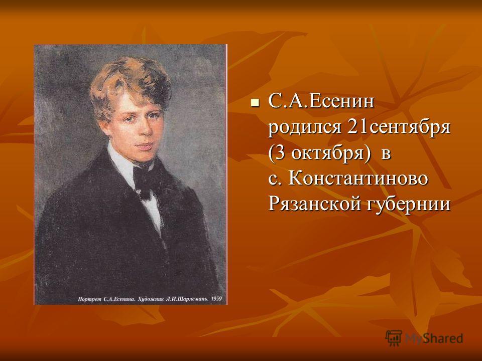 С.А.Есенин родился 21сентября (3 октября) в с. Константиново Рязанской губернии С.А.Есенин родился 21сентября (3 октября) в с. Константиново Рязанской губернии