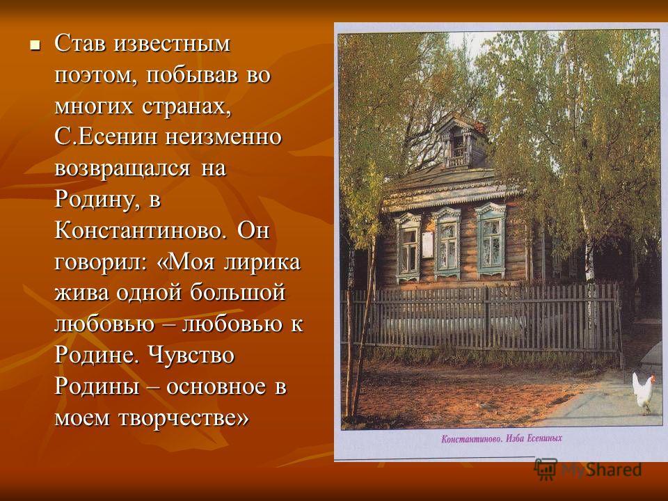Став известным поэтом, побывав во многих странах, С.Есенин неизменно возвращался на Родину, в Константиново. Он говорил: «Моя лирика жива одной большой любовью – любовью к Родине. Чувство Родины – основное в моем творчестве» Став известным поэтом, по