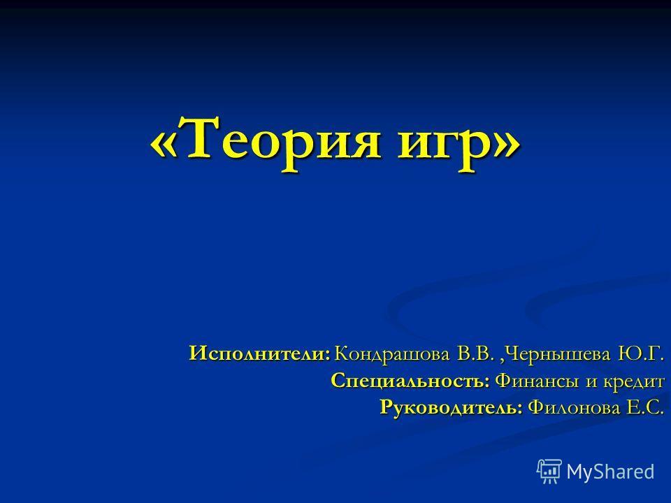 «Теория игр» Исполнители: Кондрашова В.В.,Чернышева Ю.Г. Специальность: Финансы и кредит Руководитель: Филонова Е.С.
