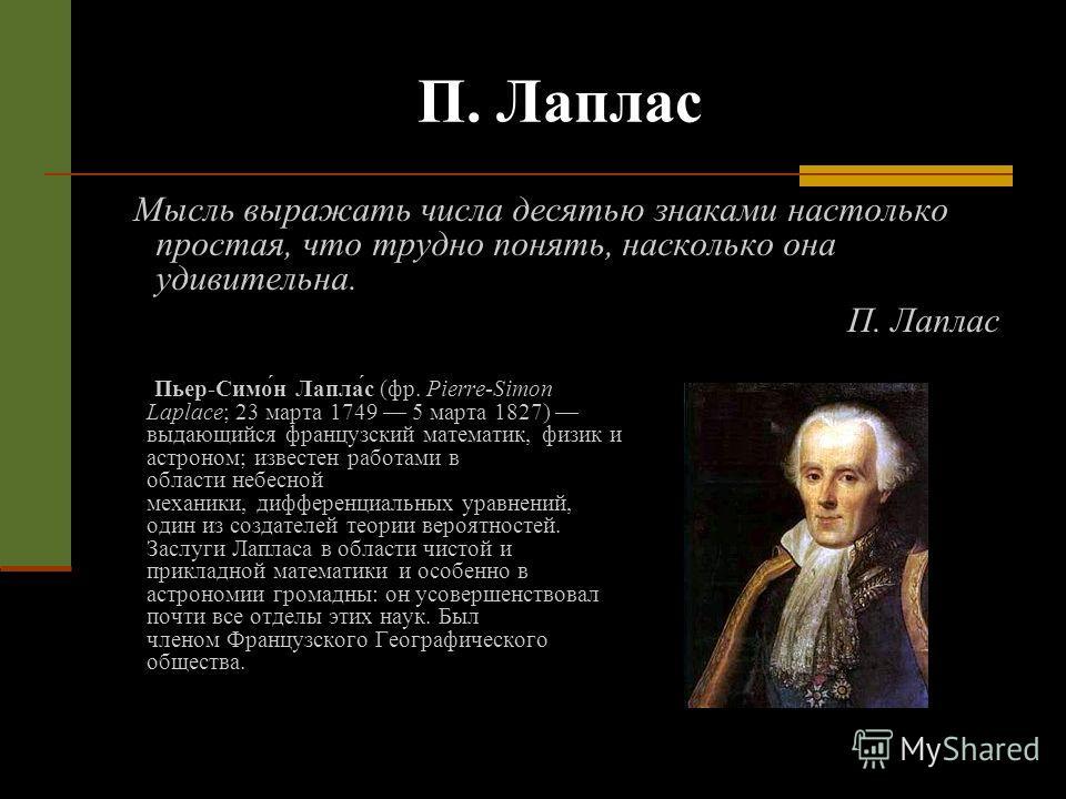 П. Лаплас Мысль выражать числа десятью знаками настолько простая, что трудно понять, насколько она удивительна. П. Лаплас Пьер-Симо́н Лапла́с (фр. Pierre-Simon Laplace; 23 марта 1749 5 марта 1827) выдающийся французский математик, физик и астроном; и
